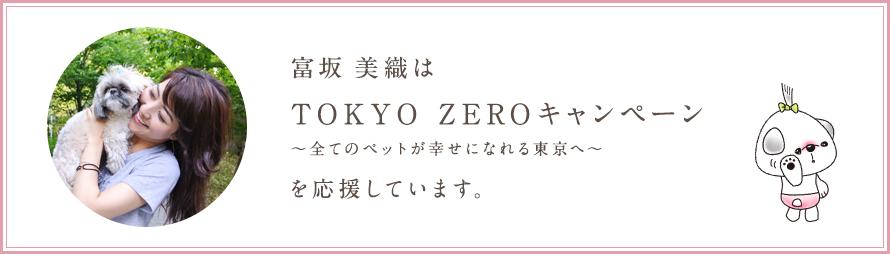 富坂美織は TOKYO ZEROキャンペーン 〜全てのペットが幸せになれる東京へ〜 を応援しています。